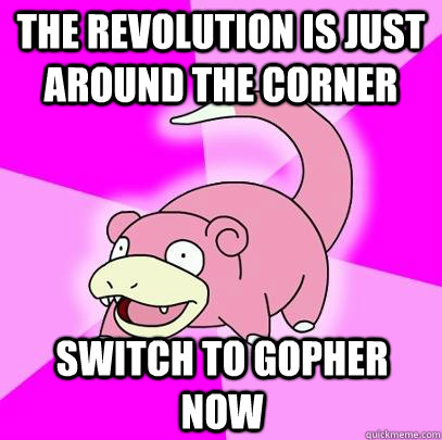 The revolution is just around the corner Switch to gopher now - The revolution is just around the corner Switch to gopher now  Slowpoke