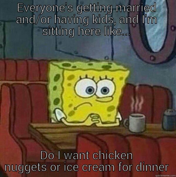 Adulting is hard - EVERYONE'S GETTING MARRIED AND/OR HAVING KIDS, AND I'M SITTING HERE LIKE... DO I WANT CHICKEN NUGGETS OR ICE CREAM FOR DINNER Misc