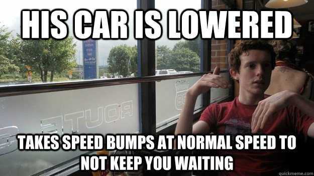 his car is lowered takes speed bumps at normal speed to not keep you waiting