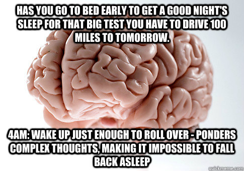has you go to bed early to get a good night's sleep for that big test you have to drive 100 miles to tomorrow. 4am: wake up just enough to roll over - ponders complex thoughts, making it impossible to fall back asleep - has you go to bed early to get a good night's sleep for that big test you have to drive 100 miles to tomorrow. 4am: wake up just enough to roll over - ponders complex thoughts, making it impossible to fall back asleep  Scumbag Brain