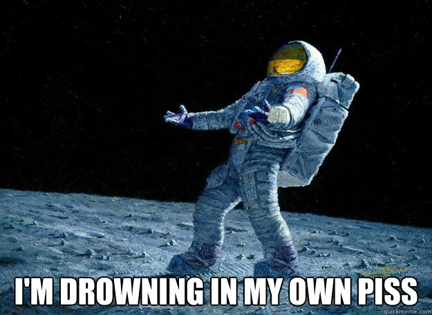 i'm drowning in my own piss -  i'm drowning in my own piss  DIstraught Astronaut