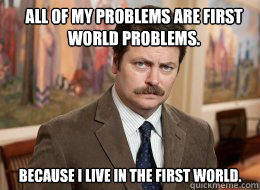 All of my problems are first world problems.   Because I live in the first world. - All of my problems are first world problems.   Because I live in the first world.  Ron Swanson
