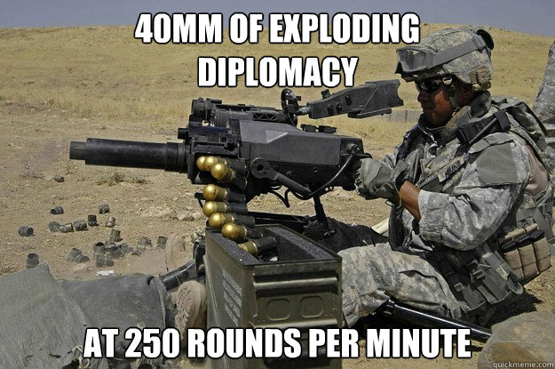 40mm of exploding  diplomacy at 250 rounds per minute
