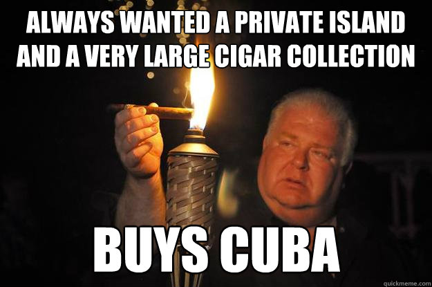 Always wanted a private island and a very large cigar collection Buys cuba