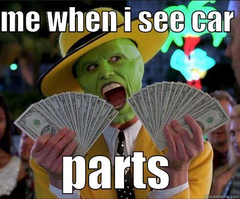 ME WHEN I SEE CAR  PARTS How I feel