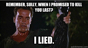 Remember, Sully, when I promised to kill you last? i lied.