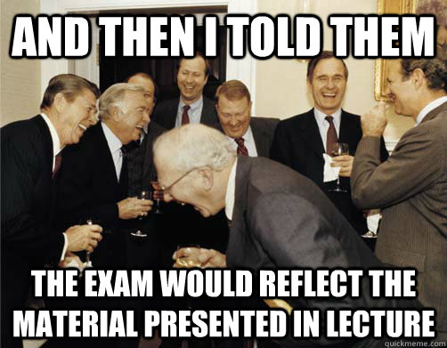 And then I told them the exam would reflect the material presented in lecture  And then I told them