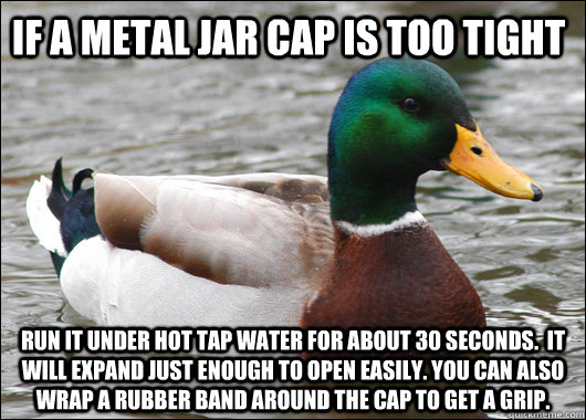 if a metal jar cap is too tight run it under hot tap water for about 30 seconds.  it will expand just enough to open easily. you can also wrap a rubber band around the cap to get a grip. - if a metal jar cap is too tight run it under hot tap water for about 30 seconds.  it will expand just enough to open easily. you can also wrap a rubber band around the cap to get a grip.  Actual Advice Mallard