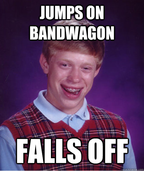 Jumps on bandwagon falls off - Jumps on bandwagon falls off  Bad Luck Brian