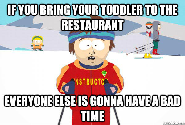 If you bring your toddler to the restaurant Everyone else is gonna have a bad time - If you bring your toddler to the restaurant Everyone else is gonna have a bad time  Super Cool Ski Instructor
