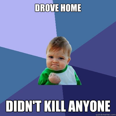 Drove home Didn't kill anyone - Drove home Didn't kill anyone  Success Kid