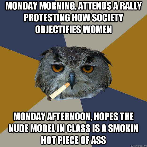 monday morning, attends a rally protesting how society objectifies women monday afternoon, hopes the nude model in class is a smokin hot piece of ass  Art Student Owl