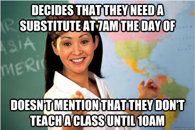 decides that they need a substitute at 7am the day of doesn't mention that they don't teach a class until 10am - decides that they need a substitute at 7am the day of doesn't mention that they don't teach a class until 10am  Scumbag Teacher