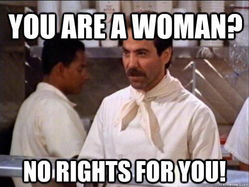 You are a woman? No rights for you!  Soup Nazi