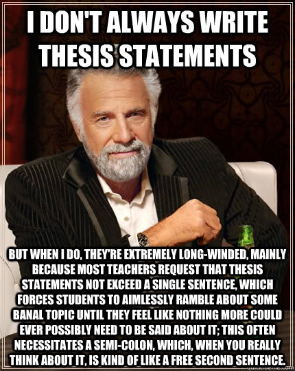 I don't always write thesis statements but when I do, they're extremely long-winded, mainly because most teachers request that thesis statements not exceed a single sentence, which forces students to aimlessly ramble about some banal topic until they feel - I don't always write thesis statements but when I do, they're extremely long-winded, mainly because most teachers request that thesis statements not exceed a single sentence, which forces students to aimlessly ramble about some banal topic until they feel  The Most Interesting Man In The World