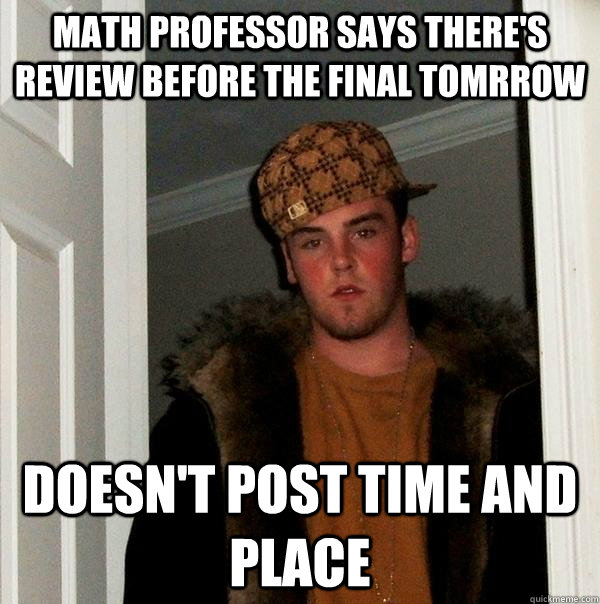 Math professor says there's review before the final tomrrow Doesn't Post Time and place - Math professor says there's review before the final tomrrow Doesn't Post Time and place  Scumbag Steve