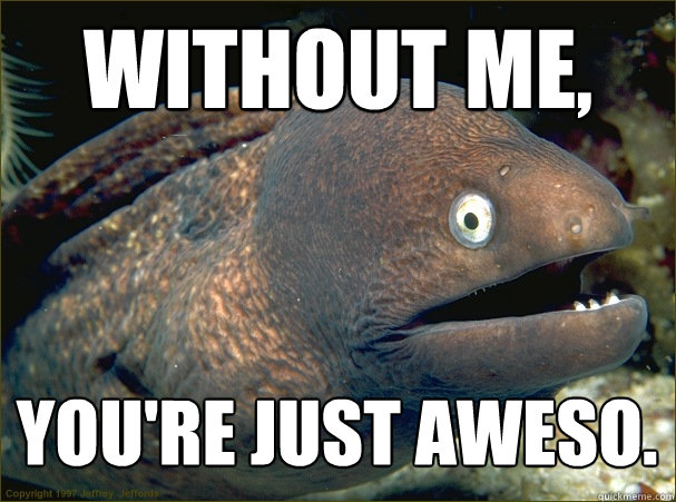 Without me, You're just aweso.   - Without me, You're just aweso.    Bad Joke Eel