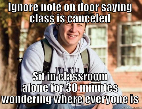 IGNORE NOTE ON DOOR SAYING CLASS IS CANCELED SIT IN CLASSROOM ALONE FOR 30 MINUTES WONDERING WHERE EVERYONE IS