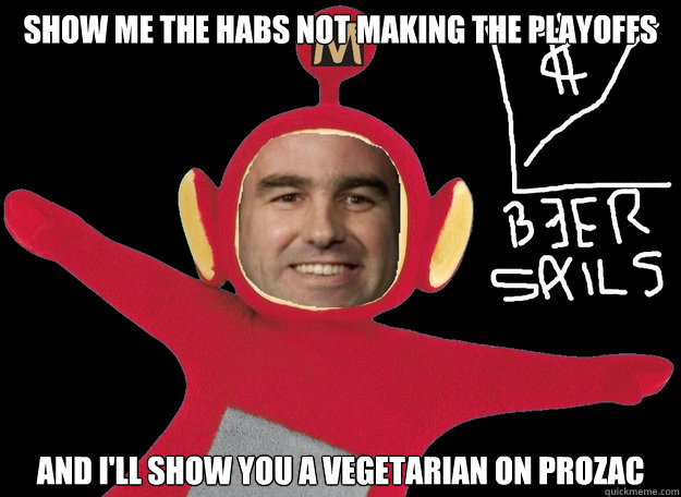 Show me the Habs not making the playoffs and I'll show you a vegetarian on Prozac