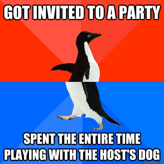 Got invited to a party Spent the entire time playing with the host's dog - Got invited to a party Spent the entire time playing with the host's dog  Socially Awesome Awkward Penguin