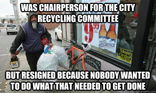 Was chairperson for the city Recycling Committee  but resigned because nobody Wanted to do what that needed to get done  Good Homeless Guy