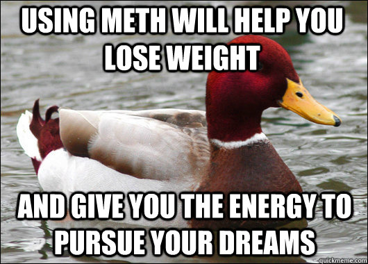 Using meth will help you lose weight and give you the energy to pursue your dreams - Using meth will help you lose weight and give you the energy to pursue your dreams  Malicious Advice Mallard