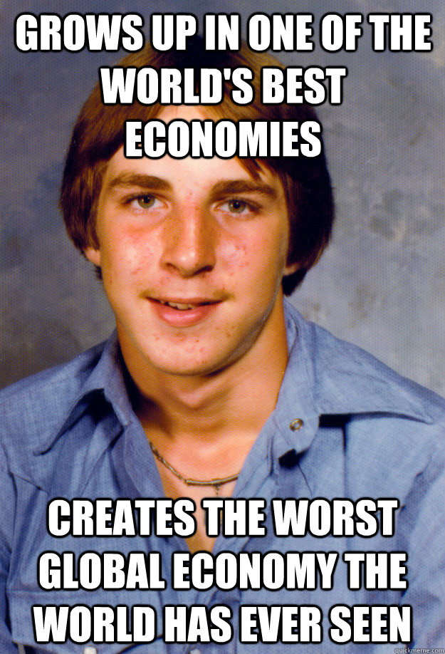 grows up in one of the world's best economies creates the worst global economy the world has ever seen  Old Economy Steven