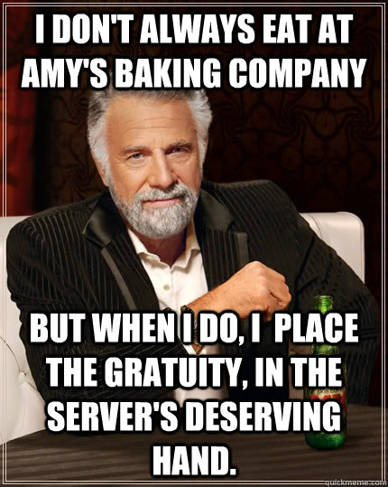 I don't always eat at Amy's Baking Company but when I do, I  place the gratuity, in the server's deserving hand. - I don't always eat at Amy's Baking Company but when I do, I  place the gratuity, in the server's deserving hand.  The Most Interesting Man In The World
