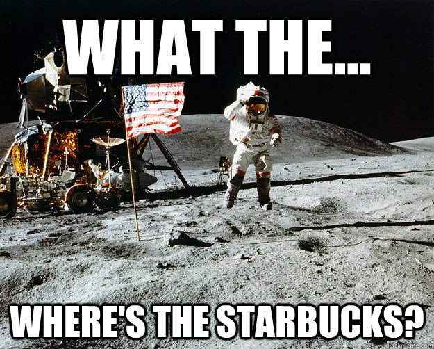 What the... Where's the starbucks? - What the... Where's the starbucks?  Unimpressed Astronaut