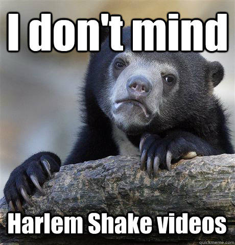 I don't mind Harlem Shake videos - I don't mind Harlem Shake videos  Confession Bear