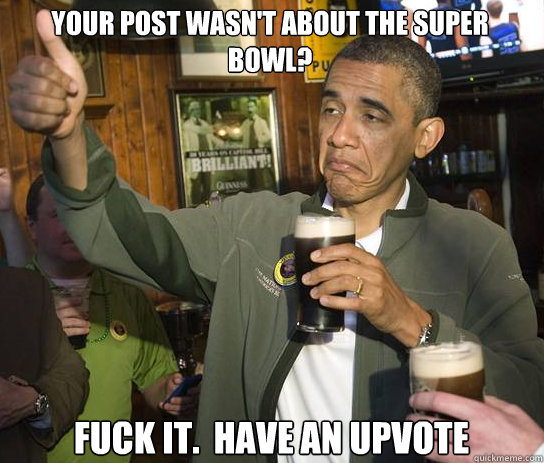 Your post wasn't about the super bowl? Fuck it.  Have an upvote - Your post wasn't about the super bowl? Fuck it.  Have an upvote  Upvoting Obama