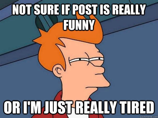 not sure if post is really funny or i'm just really tired
