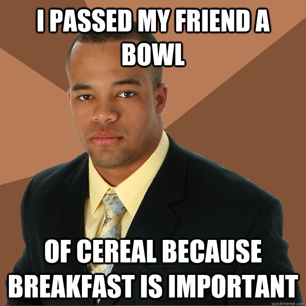 I passed my friend a bowl of cereal because breakfast is important - I passed my friend a bowl of cereal because breakfast is important  Successful Black Man