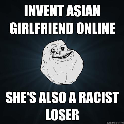 invent asian girlfriend online she's also a racist loser - invent asian girlfriend online she's also a racist loser  Forever Alone