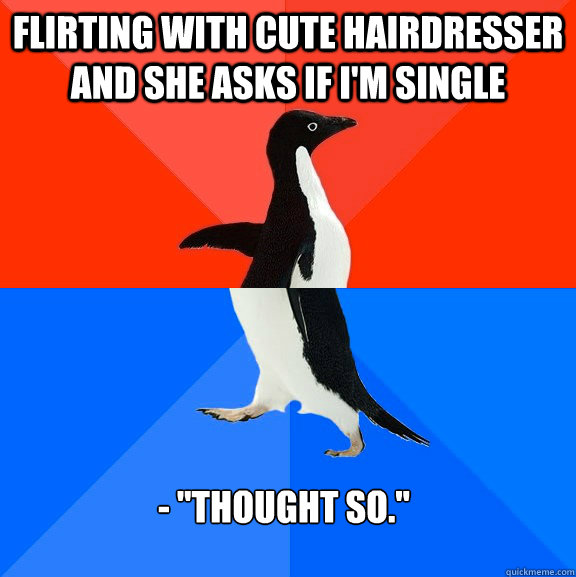 Flirting with cute hairdresser and she asks if I'm single -