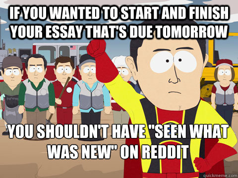 If you wanted to start and finish your essay that's due tomorrow You shouldn't have