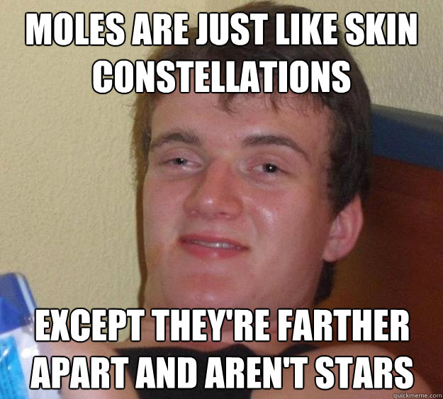 Moles are just like skin constellations Except they're farther apart and aren't stars - Moles are just like skin constellations Except they're farther apart and aren't stars  10 Guy