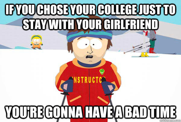 If you chose your college just to stay with your girlfriend You're gonna have a bad time - If you chose your college just to stay with your girlfriend You're gonna have a bad time  Super Cool Ski Instructor