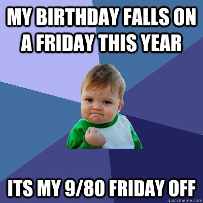 My birthday falls on a friday this year its my 9/80 friday ...