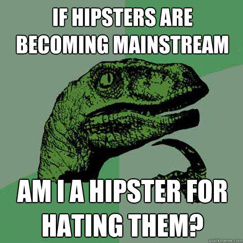 If hipsters are becoming mainstream Am I a hipster for hating them? - If hipsters are becoming mainstream Am I a hipster for hating them?  Philosoraptor