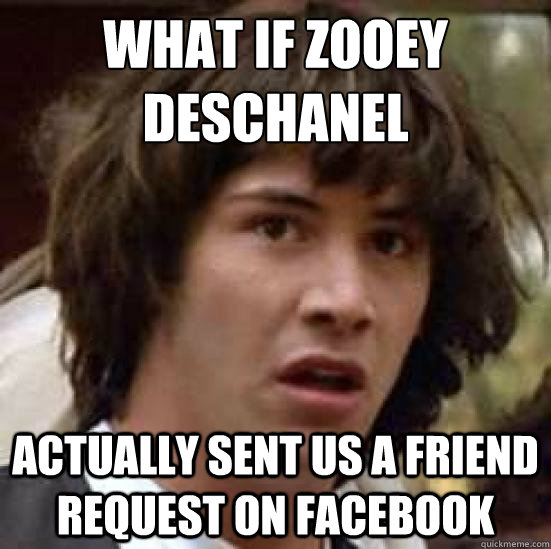 What if zooey deschanel Actually sent us a friend request on facebook - What if zooey deschanel Actually sent us a friend request on facebook  conspiracy keanu