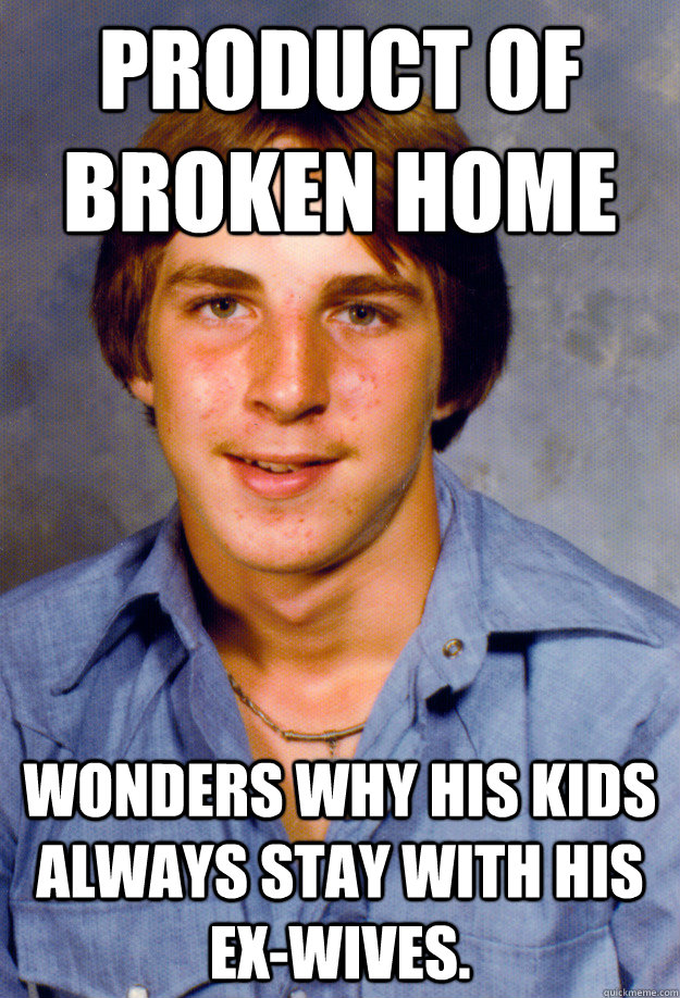 product of broken home wonders why his kids always stay with his ex-wives. - product of broken home wonders why his kids always stay with his ex-wives.  Old Economy Steven
