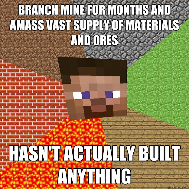 Branch mine for months and amass vast supply of materials and ores Hasn't actually built anything - Branch mine for months and amass vast supply of materials and ores Hasn't actually built anything  Minecraft