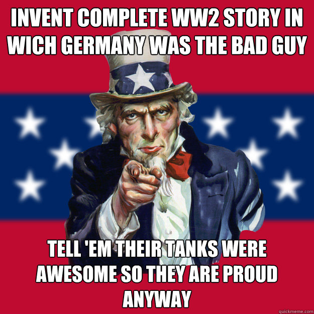 invent complete ww2 story in wich germany was the bad guy tell 'em their tanks were awesome so they are proud anyway - invent complete ww2 story in wich germany was the bad guy tell 'em their tanks were awesome so they are proud anyway  Uncle Sam