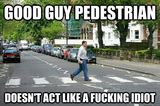 Good Guy Pedestrian Doesn't act like a fucking idiot - Good Guy Pedestrian Doesn't act like a fucking idiot  Good Guy Pedestrian