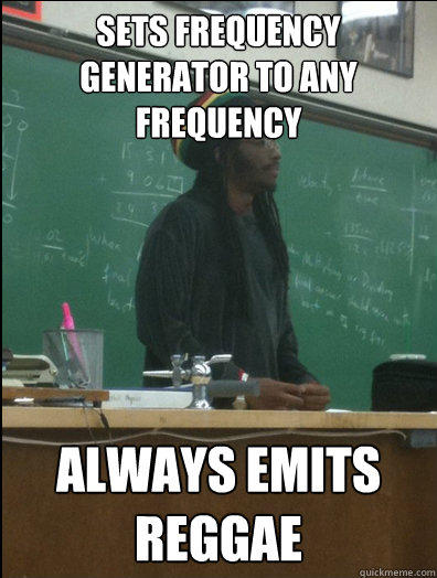 sets frequency generator to any frequency always emits reggae  - sets frequency generator to any frequency always emits reggae   Rasta Science Teacher