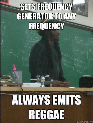 sets frequency generator to any frequency always emits reggae   Rasta Science Teacher