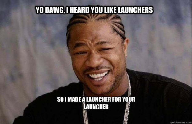 Yo Dawg, I heard you like launchers So i made a launcher for your launcher