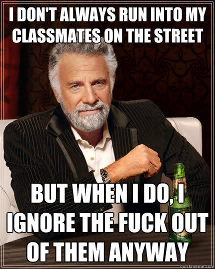 I don't always run into my classmates on the street  But when I do, I ignore the fuck out of them anyway - I don't always run into my classmates on the street  But when I do, I ignore the fuck out of them anyway  The Most Interesting Man In The World