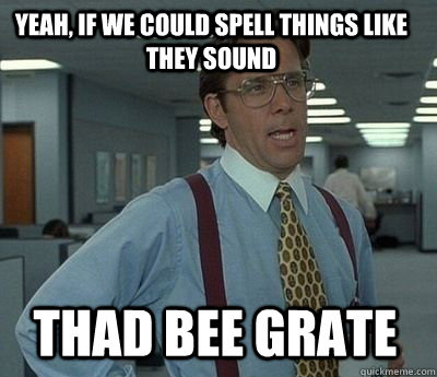 yeah, if we could spell things like they sound thad bee grate - yeah, if we could spell things like they sound thad bee grate  Bill Lumbergh